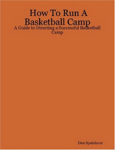 How to Run a Basketball Camp: A Guide to Directing a Successful Basketball Camp 9780615143293