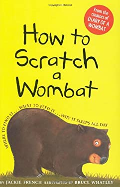 How to Scratch a Wombat: Where to Find It . . . What to Feed It . . . Why It Sleeps All Day 9780618868643