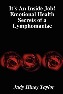 It's an Inside Job! Emotional Health Secrets of a Lymphomaniac 9780615136783