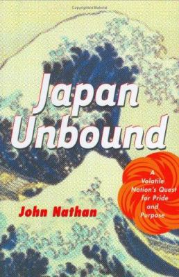 Japan Unbound: A Volatile Nation's Quest for Pride and Purpose 9780618138944
