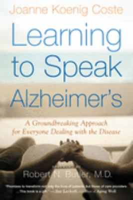 Learning to Speak Alzheimer's: A Groundbreaking Approach for Everyone Dealing with the Disease  by Joanne Koenig Coste, Robert N. Butler