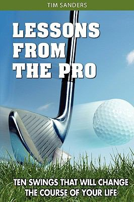 Lessons from the Pro: Ten Swings That Will Change the Course of Your Life 9780615338194