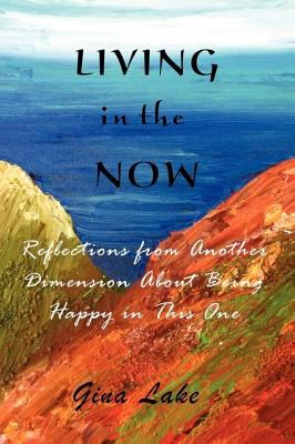 Living in the Now: Reflections from Another Dimension about Being Happy in This One 9780615264073