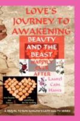 Love's Journey to Awakening--Beauty and the Beast--Happily Ever After 9780615209753