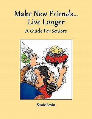 Make New Friends..Live Longer .. a Guide for Seniors 9780615404110