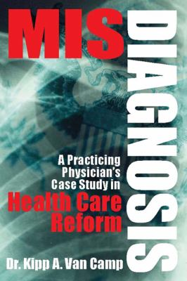 Misdiagnosis: A Practicing Physician's Case Study in Health Care Reform 9780615518336