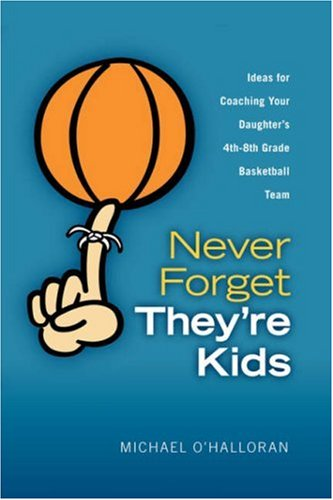 Never Forget They're Kids - Ideas for Coaching Your Daughter's 4th - 8th Grade Basketball Team 9780615151557