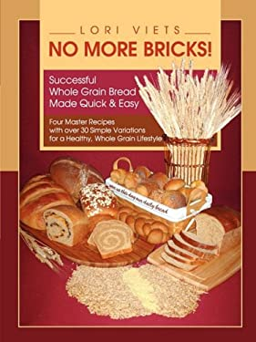 No More Bricks! Successful Whole Grain Bread Made Quick & Easy 9780615253305