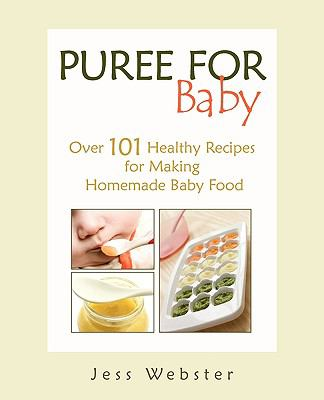 Puree for Baby: Over 101 Healthy Recipes for Making Homemade Baby Food 9780615355887
