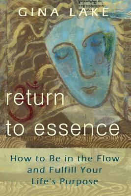 Return to Essence: How to Be in the Flow and Fulfill Your Life's Purpose 9780615141190