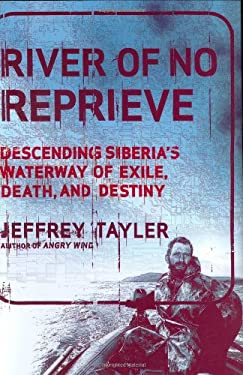 River of No Reprieve: Descending Siberia's Waterway of Exile, Death, and Destiny 9780618539093