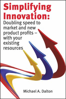 Simplifying Innovation: Doubling Speed to Market and New Product Profits - With Your Existing Resources 9780615329390
