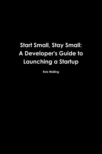 Start Small, Stay Small: A Developer's Guide to Launching a Startup 9780615373966