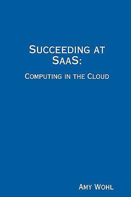 Succeeding at Saas: Computing in the Cloud 9780615256368