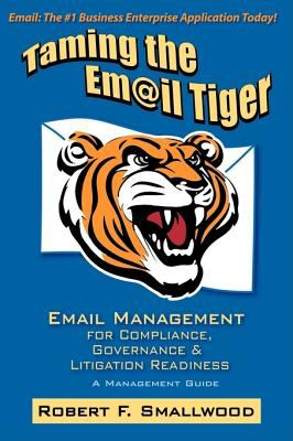 Taming the Email Tiger: Email Management for Compliance, Governance & Litigation Readiness 9780615195759