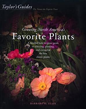 Taylor's Guide to Growing North America's Favorite Plants: A Detailed How-To-Grow Guide to Selecting, Planting, and Caring for the Best Classic Plants 9780618059638