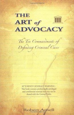 The Art of Advocacy: The Ten Commandments of Defending Criminal Cases 9780615129716