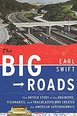 The Big Roads: The Untold Story of the Engineers, Visionaries, and Trailblazers Who Created the American Superhighways 9780618812417