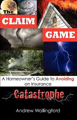 The Claim Game: A Homeowner's Guide to Avoiding an Insurance Catastrophe 9780615282787