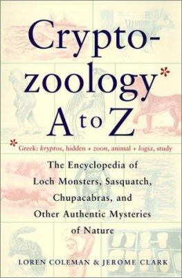 The Cryptozoology A to Z: The Encyclopedia of Loch Monsters, Sasquatch, Chupacabras, and Other Authentic Mysteries of Nature 9780613339964