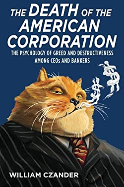 The Death of the American Corporation: The Psychology of Greed and Destructiveness Among Ceos and Bankers 9780615414157