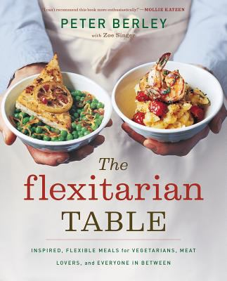 The Flexitarian Table: Inspired, Flexible Meals for Vegetarians, Meat Lovers, and Everyone in Between 9780618658657