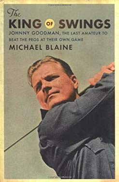 The King of Swings: Johnny Goodman, the Last Amateur to Beat the Pros at Their Own Game 9780618514649