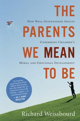 The Parents We Mean to Be: How Well-Intentioned Adults Undermine Children's Moral and Emotional Development 9780618626175
