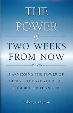The Power of Two Weeks from Now: Harnessing the Power of Denial to Make Your Life Seem Better Than It Is