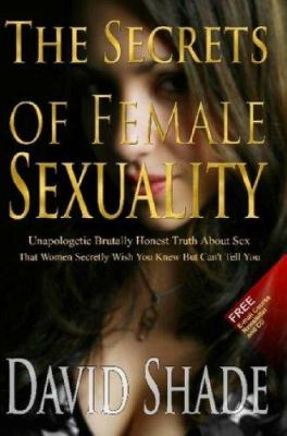 The Secrets of Female Sexuality Unapologetic Brutally Honest Truth about Sex That Women Secretly Wish You Knew But Can't Tell You 9780615158075