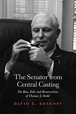 The Senator from Central Casting: The Rise, Fall, and Resurrection of Thomas J. Dodd 9780615419268