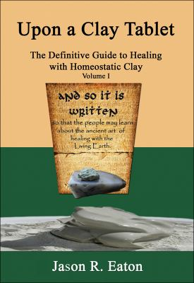 Upon a Clay Tablet, the Definitive Guide to Healing with Homeostatic Clay, Volume I 9780615329376