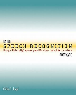 Using Speech Recognition Software: Dragon Naturallyspeaking and Windows Speech Recognition 9780615385129