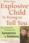 What Your Explosive Child Is Trying to Tell You: Discovering the Pathway from SYMPTOMS to SOLUTIONS 9780618700813