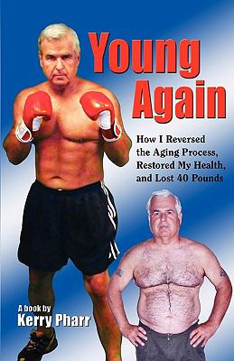 Young Again... How I Reversed the Aging Process, Restored My Health, and Lost 40 Pounds 9780615311210