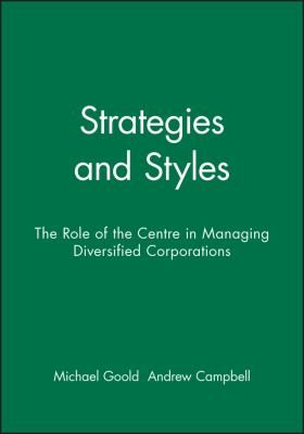 Strategies and Styles: The Role of the Centre in Managing Diversified Corporations 9780631168461