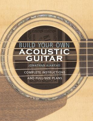 Build Your Own Acoustic Guitar: Complete Instructions and Full-Size Plans [With Plans to Make a Kinkade Kingsdown Acoustic] 9780634054631