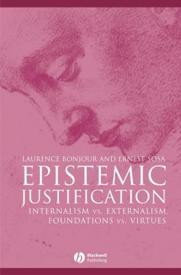 Epistemic Justification: Internalism vs. Externalism, Foundations vs. Virtues 9780631182849