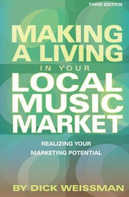 Making a Living in Your Local Music Market: Realizing Your Marketing Potential 9780634099243