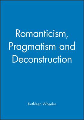 Romanticism, Pragmatism and Deconstruction 9780631189640