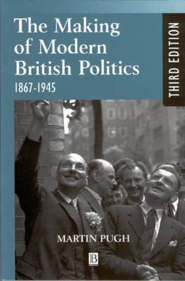 The Making of Modern British Politics: 1867 - 1945 9780631225904