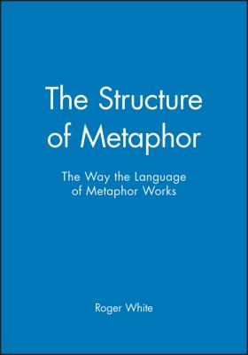 The Structure of Metaphor: The Way the Language of Metaphor Works 9780631168119