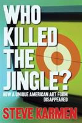 Who Killed the Jingle?: How a Unique American Art Form Disappeared 9780634066566