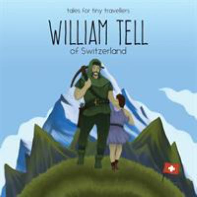 William Tell of Switzerland: A Tale for Tiny Travellers (Tales for Tiny Travellers)