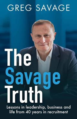 The Savage Truth: Lessons in leadership, business and life from 40 years in recruitment