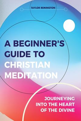 A Beginners Guide To Christian Meditation: Journeying into the heart of the Divine