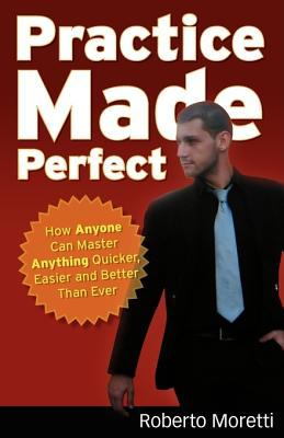 Practice Made Perfect: How Anyone Can Master Anything Quicker, Easier and Better Than Ever 9780646512785