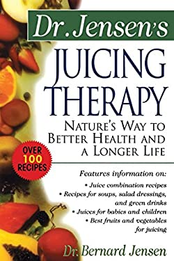Dr. Jensen's Juicing Therapy Dr. Jensen's Juicing Therapy: Nature's Way to Better Health and a Longer Life Nature's Way to Better Health and a Longer 9780658002793