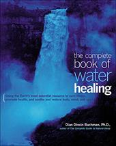 The Complete Book of Water Healing: Using the Earth's Most Essential Resource to Cure Illness, Promote Health, and Soothe and Rest