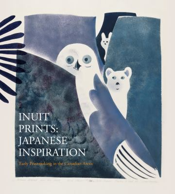 Inuit Prints: Japanese Inspiration: Early Printmaking in the Canadian Arctic 9780660199702